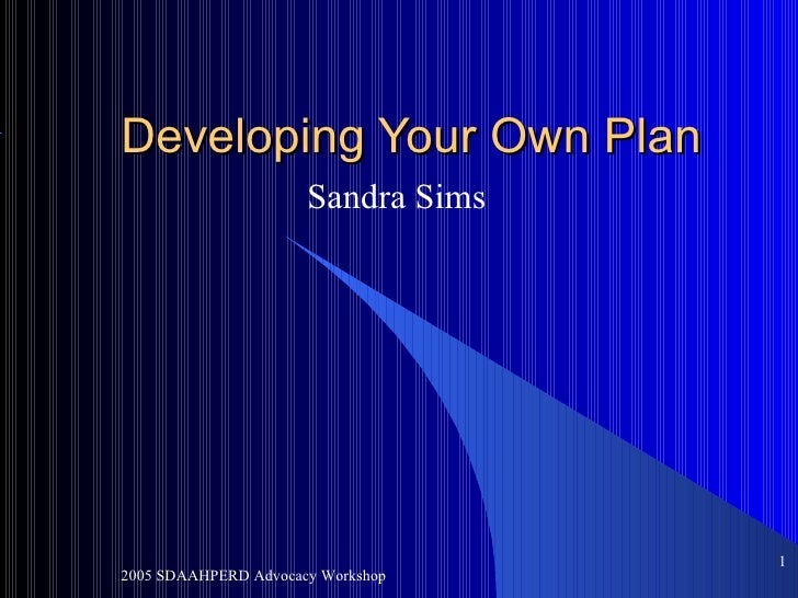 Developing Your Own Plan Sandra Sims 2005 SDAAHPERD Advocacy Workshop <ul><ul><li></li></ul></ul>