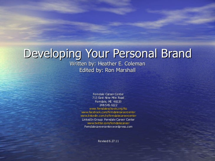 Developing Your Personal Brand Written by: Heather E. Coleman Edited by: Ron Marshall Ferndale Career Center 713 East Nine...