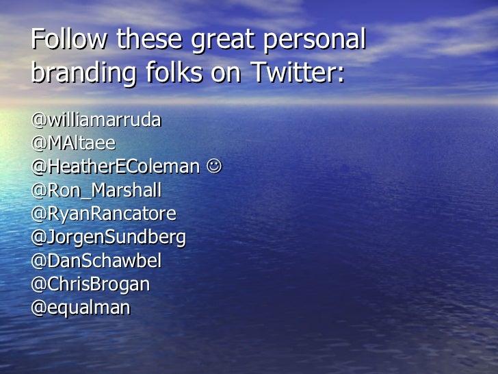 Follow these great personal branding folks on Twitter: <ul><li>@williamarruda </li></ul><ul><li>@MAltaee </li></ul><ul><li...