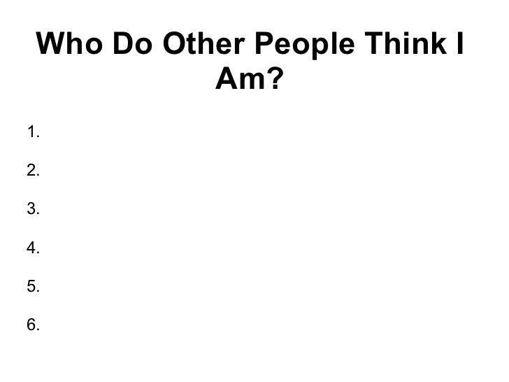Who Do Other People Think I Am? <ul><li>1. </li></ul><ul><li>2. </li></ul><ul><li>3. </li></ul><ul><li>4. </li></ul><ul><l...
