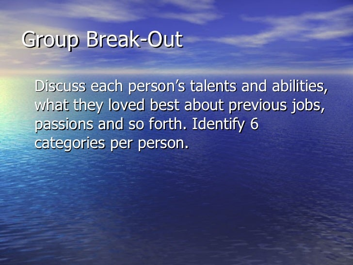 Group Break-Out <ul><li>Discuss each person's talents and abilities, what they loved best about previous jobs, passions an...