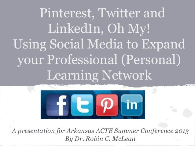 Pinterest, Twitter and LinkedIn, Oh My! Using Social Media to Expand your Professional (Personal) Learning Network A prese...