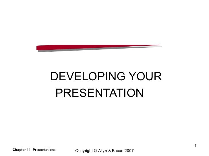 DEVELOPING YOUR  PRESENTATION  Chapter 11: Presentations Copyright © Allyn & Bacon 2007
