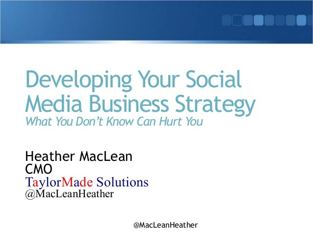 @MacLeanHeather Developing Your Social Media Business Strategy What You Don't Know Can Hurt You Heather MacLean CMO Taylor...