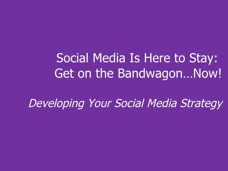 Social Media Is Here to Stay:  Get on the Bandwagon…Now! Developing Your Social Media Strategy