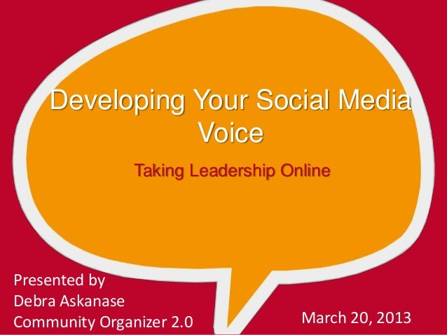 Developing Your Social Media Voice Taking Leadership Online Presented by Debra Askanase Community Organizer 2.0 March 20, ...