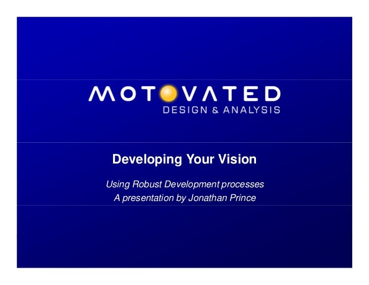 Developing Your Vision               Using Robust Development processes                A presentation by Jonathan PrinceDe...