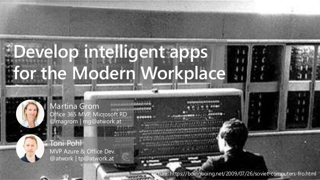 Develop intelligent apps for the Modern Workplace Martina Grom Office 365 MVP, Microsoft RD @magrom   mg@atwork.at Toni Po...