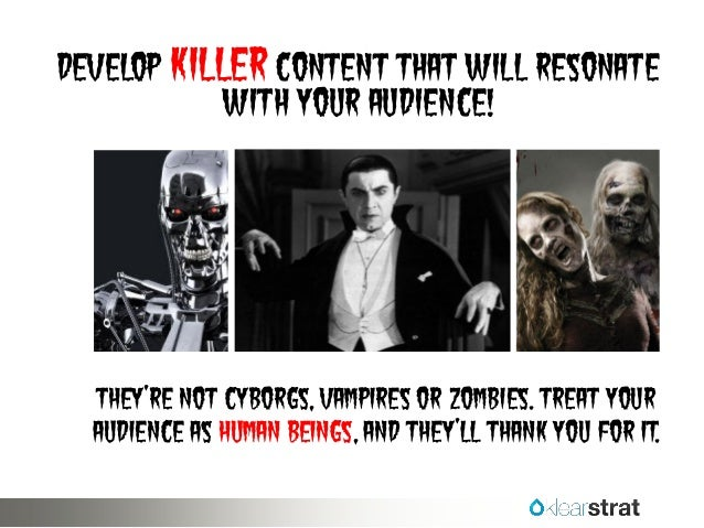 Develop killer content that will resonate with your audience!  They're not cyborgs, vampires or zombies. Treat your audien...