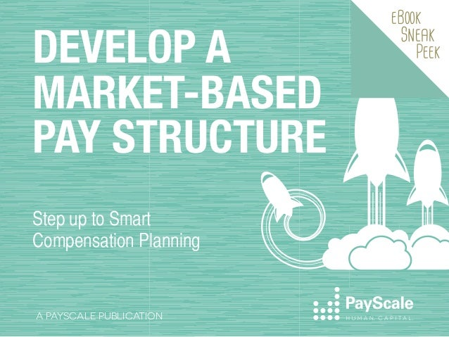 DEVELOP A MARKET-BASED PAY STRUCTURE Step up to Smart Compensation Planning  A PAYSCALE PUBLICATION  eBook  Sneak  Peek