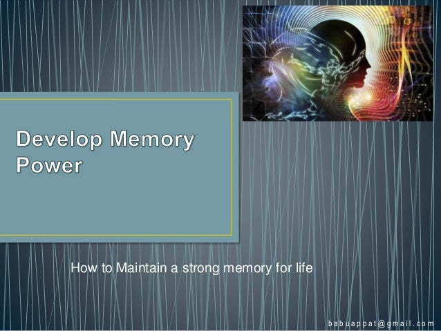 How to Maintain a strong memory for life b a b u a p p a t @ g m a i l . c o m