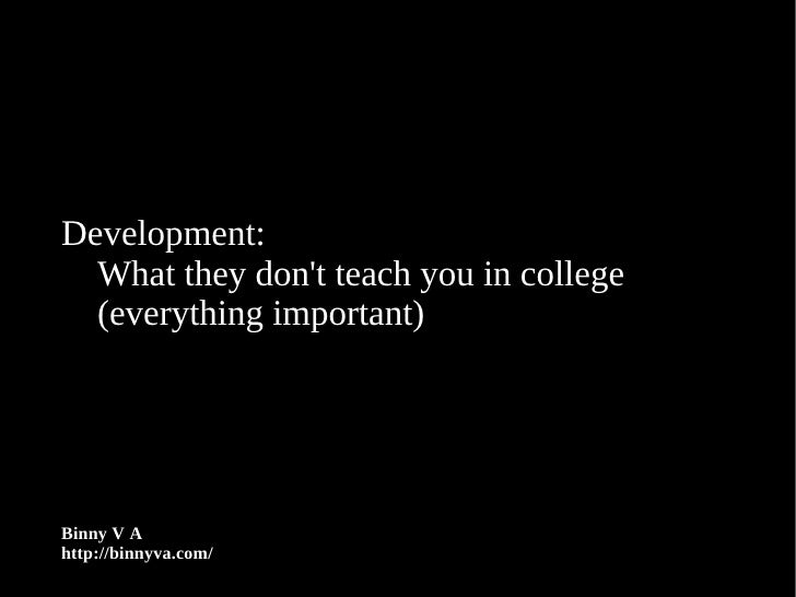 Development:   What they don't teach you in college   (everything important)     Binny V A http://binnyva.com/