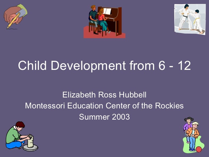 Child Development from 6 - 12 Elizabeth Ross Hubbell Montessori Education Center of the Rockies Summer 2003