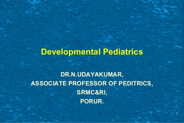 Developmental Pediatrics DR.N.UDAYAKUMAR, ASSOCIATE PROFESSOR OF PEDITRICS, SRMC&RI, PORUR. 1