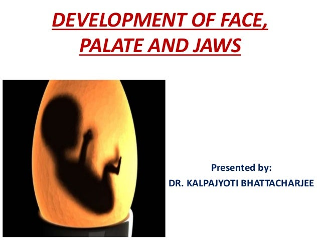 DEVELOPMENT OF FACE, PALATE AND JAWS Presented by: DR. KALPAJYOTI BHATTACHARJEE
