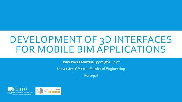 DEVELOPMENT OF 3D INTERFACES FOR MOBILE BIM APPLICATIONS João Poças Martins, jppm@fe.up.pt University of Porto – Faculty o...