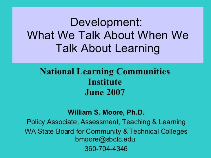 Development:  What We Talk About When We Talk About Learning William S. Moore, Ph.D. Policy Associate, Assessment, Teachin...