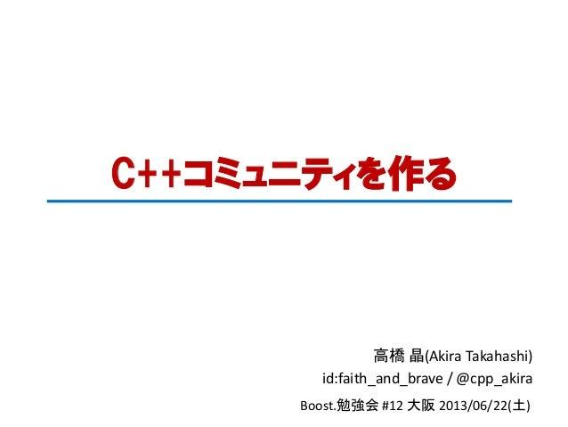 C++コミュニティを作る高橋 晶(Akira Takahashi)id:faith_and_brave / @cpp_akiraBoost.勉強会 #12 大阪 2013/06/22(土)