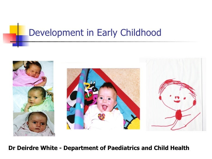 Development in Early Childhood Dr Deirdre White - Department of Paediatrics and Child Health
