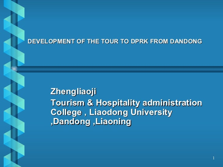 DEVELOPMENT OF THE TOUR TO DPRK FROM DANDONG Zhengliaoji Tourism & Hospitality administration College , Liaodong Universit...