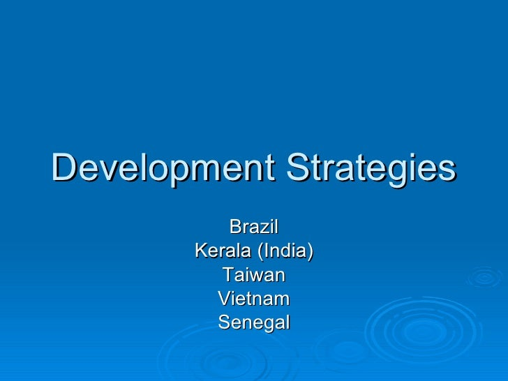 Development Strategies Brazil Kerala (India) Taiwan Vietnam Senegal