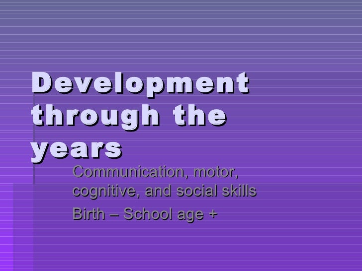 Development through the years Communication, motor, cognitive, and social skills Birth – School age +