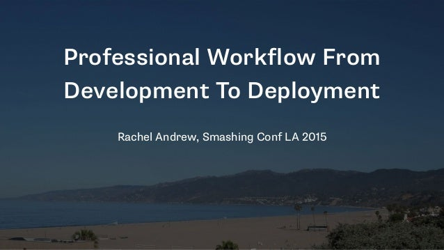 Professional Workflow From Development To Deployment Rachel Andrew, Smashing Conf LA 2015