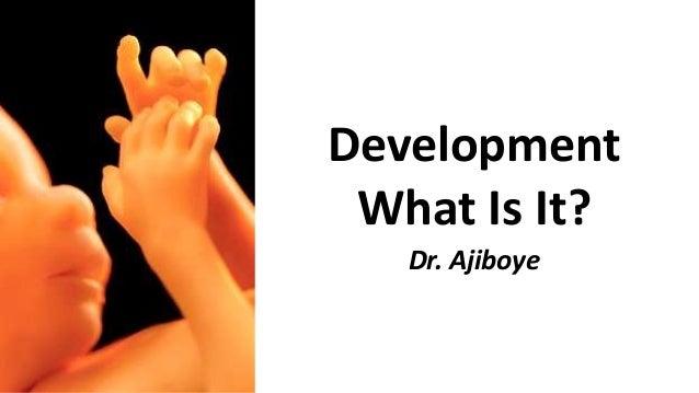 Development What Is It? Dr. Ajiboye