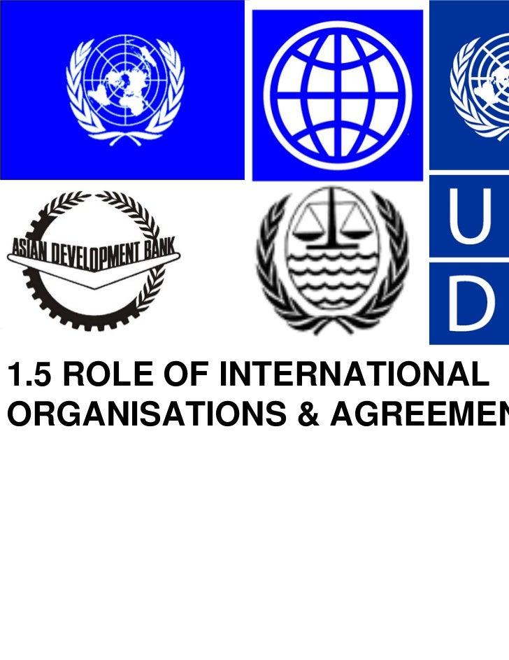 1.5 ROLE OF INTERNATIONALORGANISATIONS & AGREEMENTS