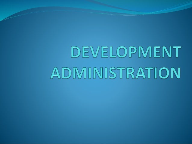 SOURCES  The Concept of Development Administration by George F. Gant  Managing Development in the Third World by Coralie...