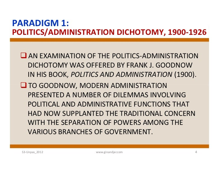 politic administration dichotomy While some scholars posit that wilson called for a complete separation of politics and administration, wilson himself admitted that the dichotomy of the two is fictional so if it is implausible in the first place, why call for dichotomy.