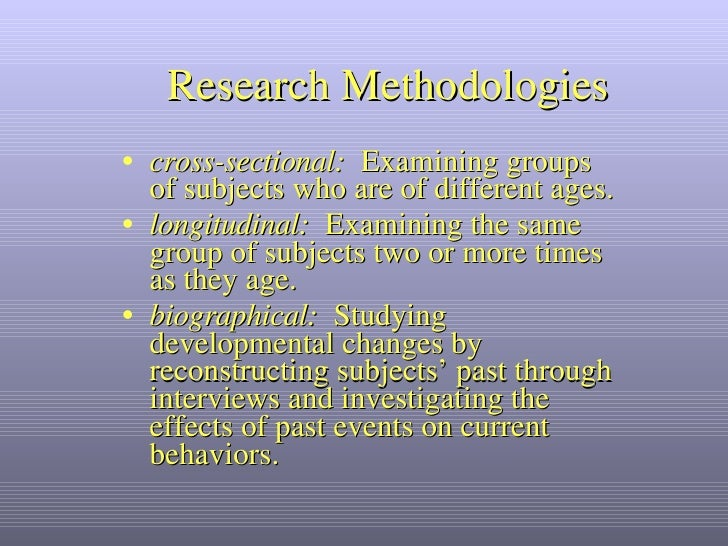 Research Methodologies <ul><li>cross-sectional:   Examining groups of subjects who are of different ages. </li></ul><ul><l...