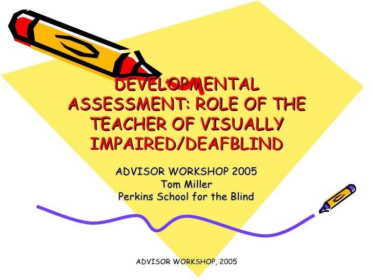 DEVELOPMENTAL ASSESSMENT: ROLE OF THE TEACHER OF VISUALLY IMPAIRED/DEAFBLIND ADVISOR WORKSHOP 2005 Tom Miller Perkins Scho...