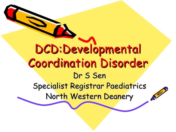 DCD:Developmental Coordination Disorder Dr S Sen Specialist Registrar Paediatrics North Western Deanery