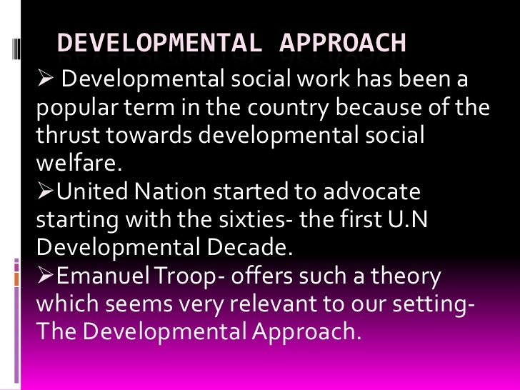 DEVELOPMENTAL APPROACH Developmental social work has been apopular term in the country because of thethrust towards devel...