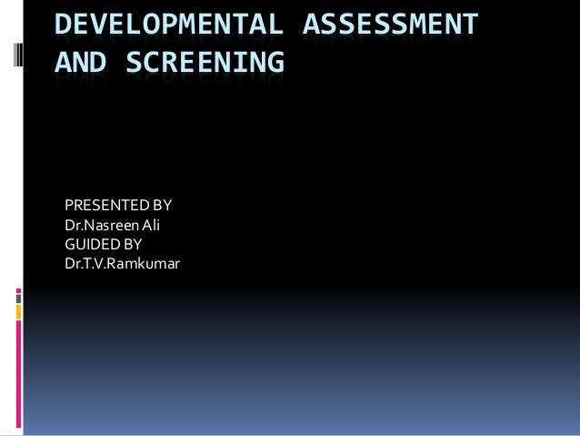 DEVELOPMENTAL ASSESSMENT AND SCREENING PRESENTED BY Dr.NasreenAli GUIDED BY Dr.T.V.Ramkumar
