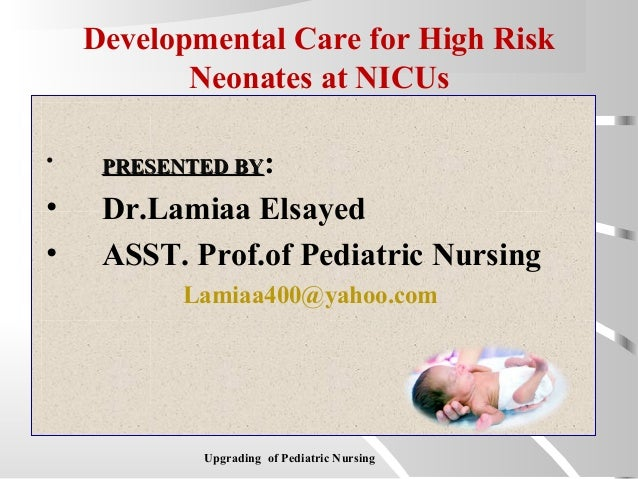 Developmental Care for High Risk Neonates at NICUs • PRESENTED BYPRESENTED BY: • Dr.Lamiaa Elsayed • ASST. Prof.of Pediatr...