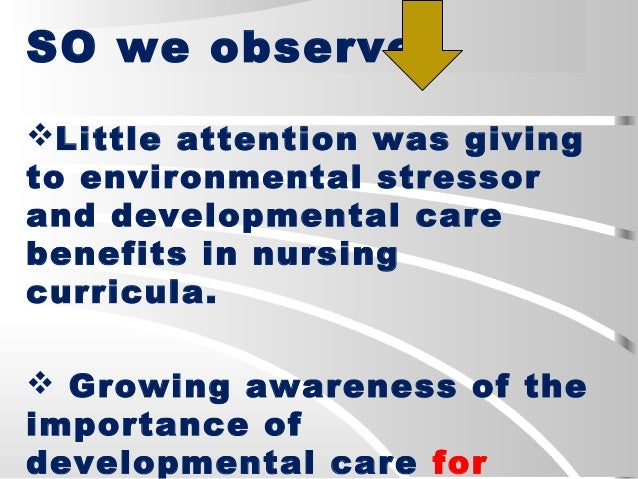 SO we observe: Little attention was giving to environmental stressor and developmental care benefits in nursing curricula...