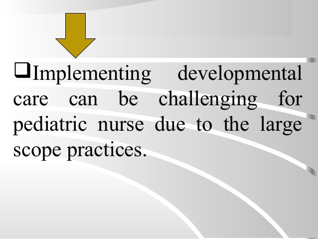 Implementing developmental care can be challenging for pediatric nurse due to the large scope practices.
