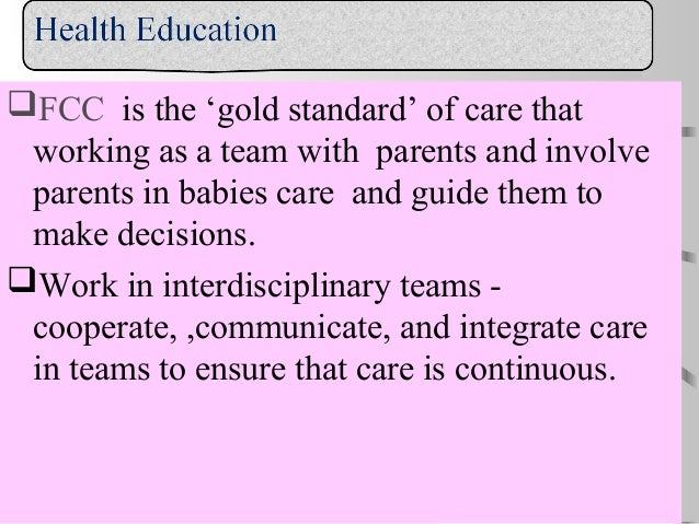 FCC is the 'gold standard' of care that working as a team with parents and involve parents in babies care and guide them ...