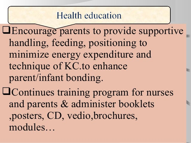 Encourage parents to provide supportive handling, feeding, positioning to minimize energy expenditure and technique of KC...