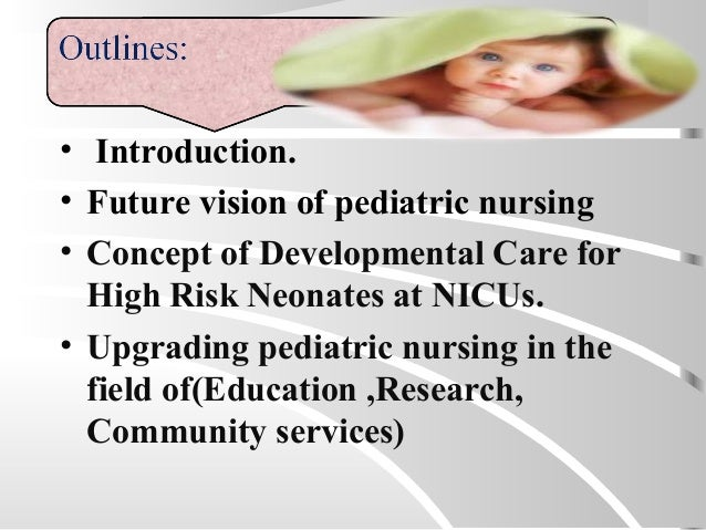 • Introduction. • Future vision of pediatric nursing • Concept of Developmental Care for High Risk Neonates at NICUs. • Up...