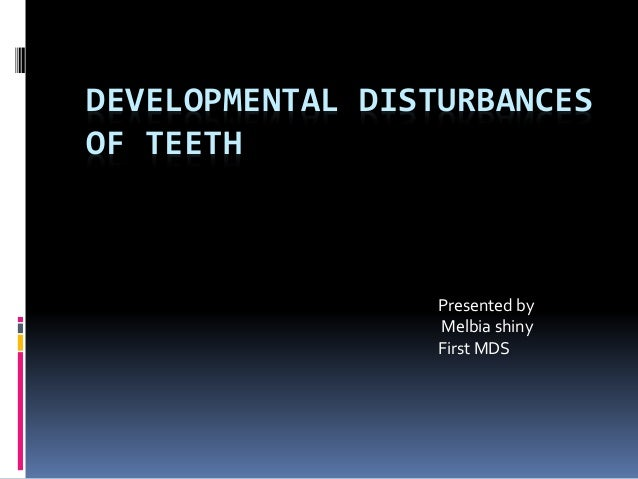 DEVELOPMENTAL DISTURBANCES OF TEETH Presented by Melbia shiny First MDS