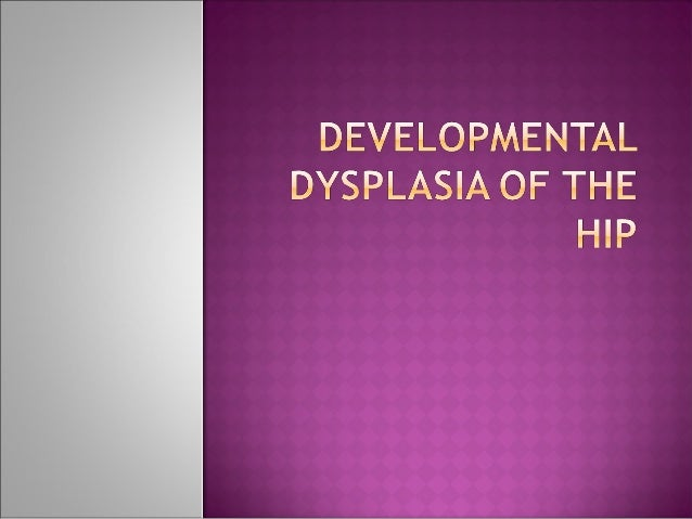  Previously known as congenital dislocation of thehip implying a condition that existed at birth developmental encompass...