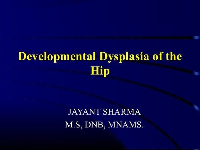 Developmental Dysplasia of the Hip JAYANT SHARMA M.S, DNB, MNAMS.