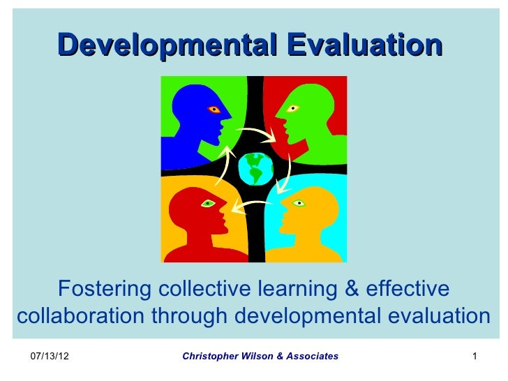 Developmental Evaluation     Fostering collective learning & effectivecollaboration through developmental evaluation 07/13...