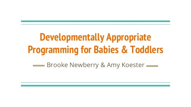 Developmentally Appropriate Programming for Babies & Toddlers Brooke Newberry & Amy Koester