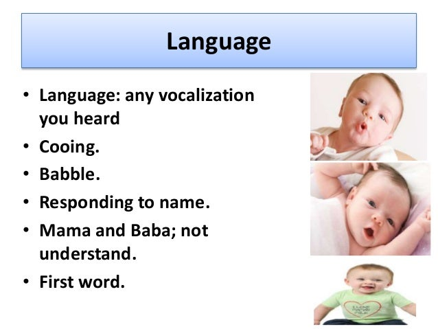 Speech and Language: • Cooing ( 2mths), • responds to human voice (4 mths), • Babbling (6mths), • Mamma, dada (9mths), • 2...