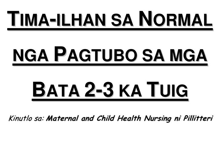 TIMA-ILHAN SA NORMAL NGA PAGTUBO SA MGA      BATA 2-3 KA TUIGKinutlo sa: Maternal and Child Health Nursing ni Pillitteri