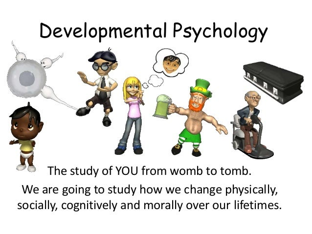 Developmental Psychology      The study of YOU from womb to tomb. We are going to study how we change physically,socially,...